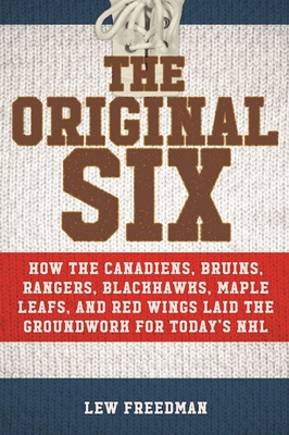 The Original Six: How the Canadiens, Bruins, Rangers, Blackhawks, Maple Leafs, and Red Wings Laid the Groundwork for Today?s National Hockey League Cover Image