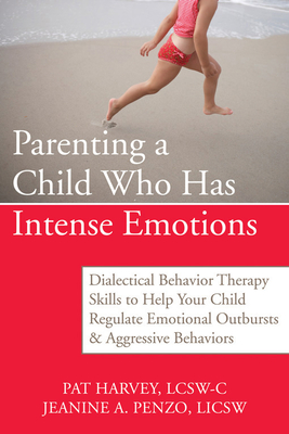 Parenting a Child Who Has Intense Emotions: Dialectical Behavior Therapy Skills to Help Your Child Regulate Emotional Outbursts and Aggressive Behavio Cover Image