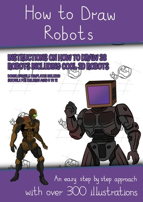 How to Draw Robots (Instructions on How to Draw 38 Robots Including Cool 3D Robots): An easy step by step approach with over 300 illustrations Cover Image