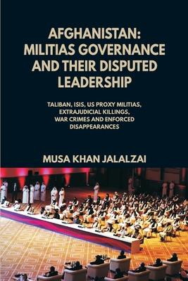 Afghanistan: Militias Governance and their Disputed Leadership (Taliban, ISIS, US Proxy Militais, Extrajudicial Killings, War Crime Cover Image