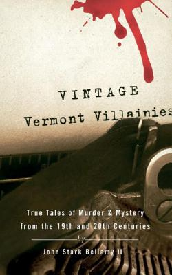 Vintage Vermont Villainies: True Tales of Murder & Mystery from the 19th and 20th Centuries Cover Image