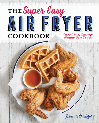 The Super Easy Air Fryer Cookbook: Crave-Worthy Recipes for Healthier Fried Favorites Cover Image