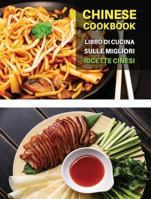 CHINESE COOKBOOK - LIBRO DI CUCINA SULLE MIGLIORI RICETTE CINESI ! Italian Language Edition: Ricettario Cinese Scritto In Italiano, Con i Migliori Cib Cover Image