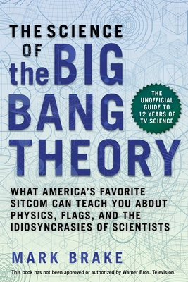 The Science of The Big Bang Theory: What America's Favorite Sitcom Can Teach You about Physics, Flags, and the Idiosyncrasies of Scientists Cover Image