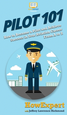 Pilot 101: How to Become a Pilot and Achieve Success in Your Aviation Career From A to Z Cover Image