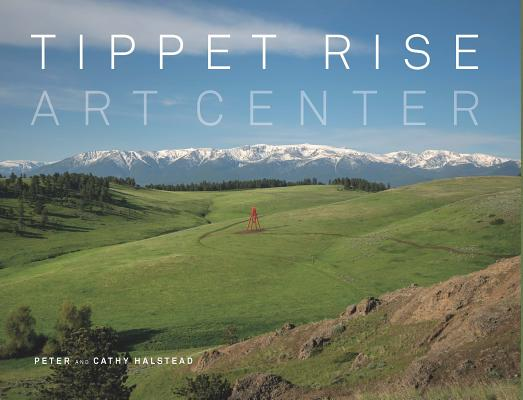 Tippet Rise Art Center: (lavishly illustrated coffee table book showcasing a unique art, sculpture, and music destination in Montana) Cover Image