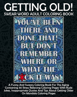 Getting Old! Swear Word Adult Coloring Book: A Funny And Sweary Coloring Book For The Aging Containing 30 Stress Relieving Coloring Pages With Rude Jo Cover Image