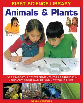 Animals & Plants: 10 Easy-To Follow Experiments for Learning Fun: Find Out about Nature and How Things Live! (First Science Library) Cover Image