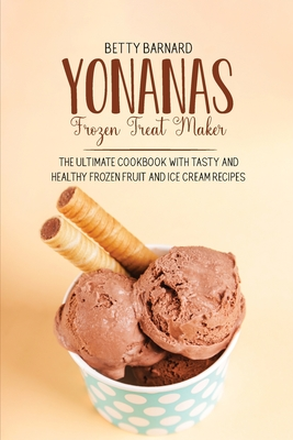 Yonanas Frozen Treat Maker: The Ultimate Cookbook with Tasty and Healthy Frozen Fruit and Ice Cream Recipes Cover Image