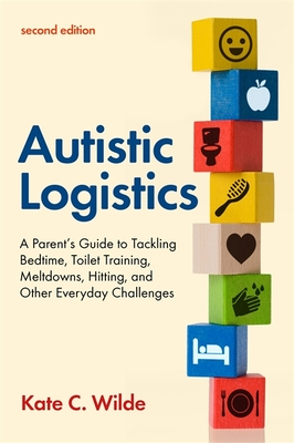 Autistic Logistics, Second Edition: A Parent's Guide to Tackling Bedtime, Toilet Training, Meltdowns, Hitting, and Other Everyday Challenges Cover Image