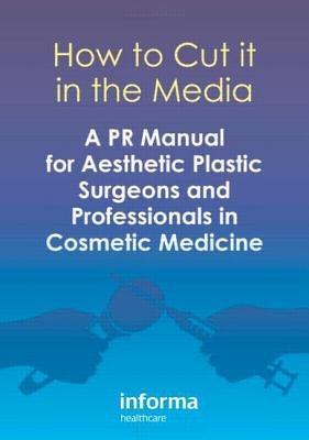 How to Cut It in the Media: A PR Manual for Aesthetic Plastic Surgeons and Professionals in Cosmetic Medicine Cover Image