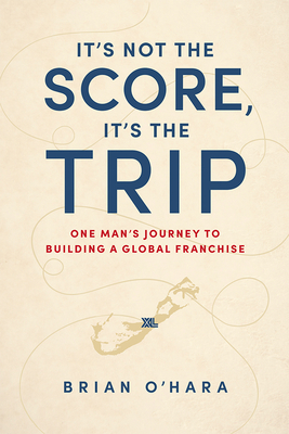 It's Not the Score, It's the Trip: One Man's Journey to Building a Global Franchise Cover Image