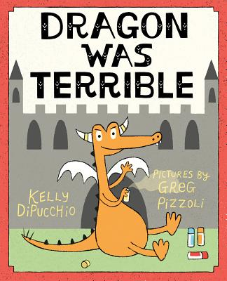 Dragon Was Terrible by Kelly DiPucchio
