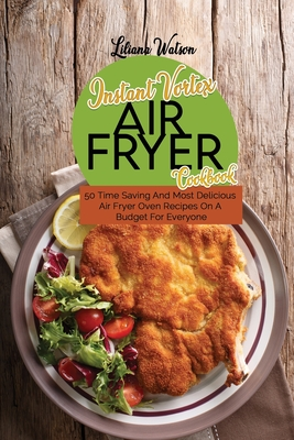 Instant Vortex Air fryer Cookbook: 50 Time Saving And Most Delicious Air Fryer Oven Recipes On A Budget For Everyone Cover Image