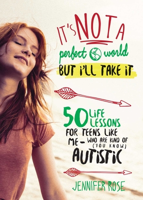 It's Not a Perfect World, but I'll Take It: 50 Life Lessons for Teens Like Me Who Are Kind of (You Know) Autistic Cover Image