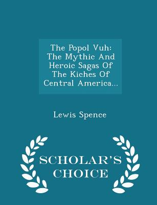 The Popol Vuh: The Mythic and Heroic Sagas of the Kiches of Central America... - Scholar's Choice Edition Cover Image