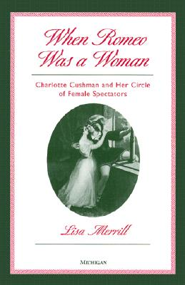 When Romeo Was a Woman: Charlotte Cushman and Her Circle of Female Spectators (Triangulations: Lesbian/Gay/Queer Theater/Drama/Performance) Cover Image