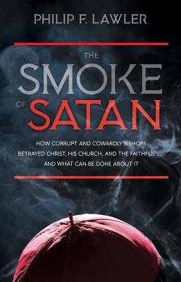 The Smoke of Satan: How Corrupt and Cowardly Bishops Betrayed Christ, His Church, and the Faithful...and What Can Be Done about It Cover Image