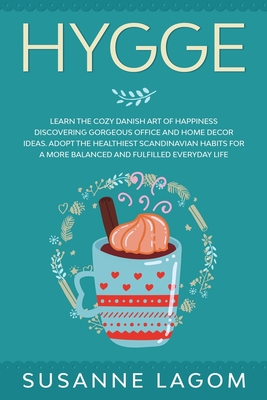 Hygge: Learn the Cozy Danish Art of Happiness Discovering Gorgeous Office and Home Decor Ideas. Adopt the Healthiest Scandina Cover Image