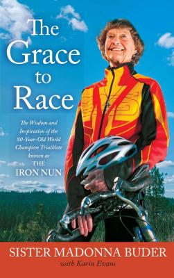 The Grace to Race: The Wisdom and Inspiration of the 80-Year-Old World Champion Triathlete Known as the Iron Nun Cover Image