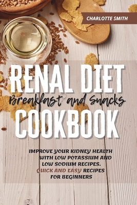 Renal Diet Breakfast and Snacks Cookbook: Improve Your Kidney Health With Low Potassium and Low Sodium Recipes. Quick and Easy Recipes for Beginners Cover Image