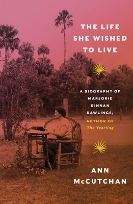 The Life She Wished to Live: A Biography of Marjorie Kinnan Rawlings, author of The Yearling Cover Image