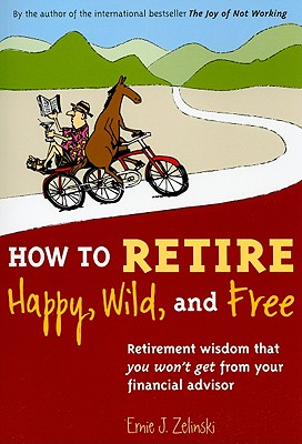 How to Retire Happy, Wild, and Free: Retirement Wisdom That You Won't Get from Your Financial Advisor Cover Image