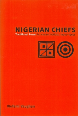 Nigerian Chiefs: Traditional Power in Modern Politics, 1890s-1990s (Rochester Studies in African History and the Diaspora #7) Cover Image