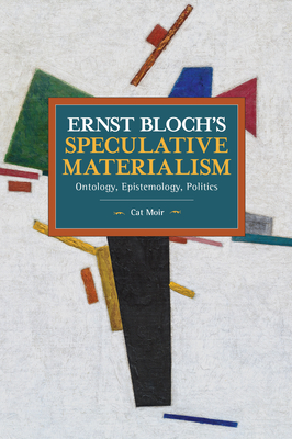 Ernst Bloch's Speculative Materialism: Ontology, Epistemology, Politics (Historical Materialism) Cover Image