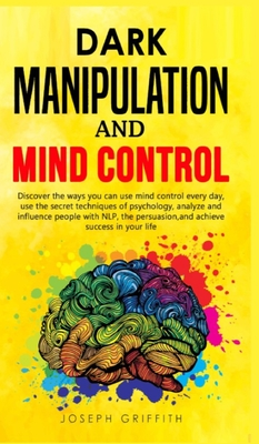 Dark Manipulation and Mind Control: Discover ways you can use Mind Control every day, use the Secret Techniques of Psychology, Analyze and Influence P Cover Image