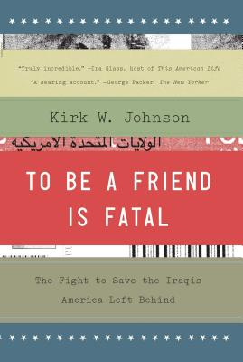 To Be a Friend Is Fatal: The Fight to Save the Iraqis America Left Behind Cover Image
