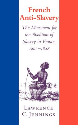 French Anti-Slavery: The Movement for the Abolition of Slavery in France, 1802-1848 Cover Image