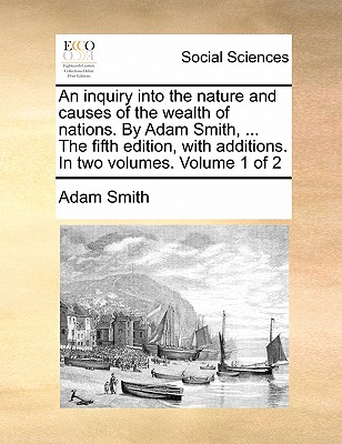 An Inquiry Into the Nature and Causes of the Wealth of Nations. by Adam Smith, ... the Fifth Edition, with Additions. in Two Volumes. Volume 1 of 2 Cover Image