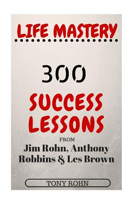 Life Mastery: 300 Success Lessons from Jim Rohn, Anthony Robbins And Les Brown Cover Image