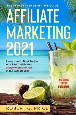 Affiliate Marketing 2021: The Step by Step Definitive Guide Learn How to Drink Mojito on a Beach while Your Money Works for You in the Backgroun Cover Image