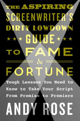 The Aspiring Screenwriter's Dirty Lowdown Guide to Fame and Fortune: Tough Lessons You Need to Know to Take Your Script from Premise to Premiere Cover Image