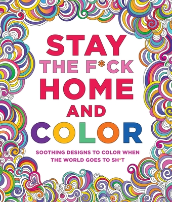 Stay the F*ck Home and Color: Soothing Designs to Color When the World Goes to Sh*t Cover Image