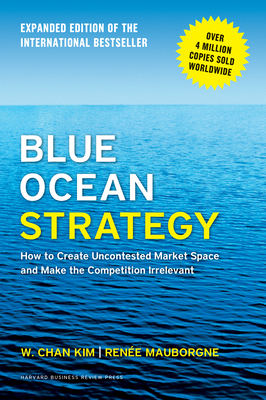 Blue Ocean Strategy, Expanded Edition: How to Create Uncontested Market Space and Make the Competition Irrelevant Cover Image