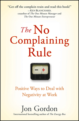 The No Complaining Rule: Positive Ways to Deal with Negativity at Work Cover Image