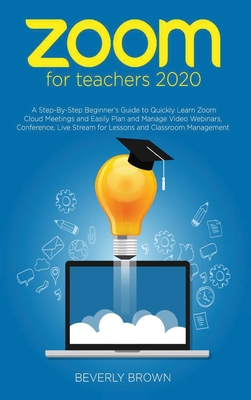 Zoom for Teachers 2020: A Step-By-Step Beginner's Guide to Quickly Learn Zoom Cloud Meetings and Easily Plan and Manage Video Webinars, Confer Cover Image