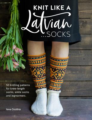 Knit Like a Latvian: Socks: 50 Knitting Patterns for Knee-Length Socks, Ankle Socks and Legwarmers Cover Image
