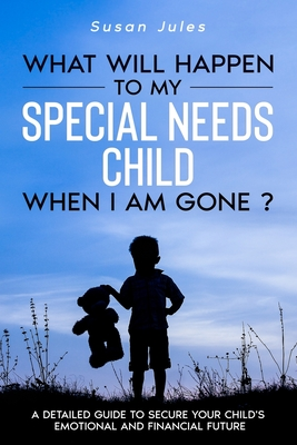 What will happen to my Special Needs Child when I am gone: A Detailed Guide to Secure Your Child's Emotional and Financial Future Cover Image