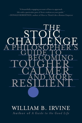 The Stoic Challenge: A Philosopher's Guide to Becoming Tougher, Calmer, and More Resilient Cover Image