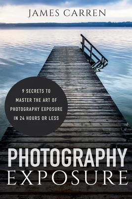 Photography Exposure: 9 Secrets to Master The Art of Photography Exposure in 24h or Less Cover Image