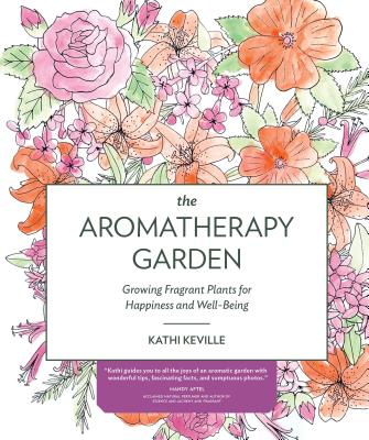 The Aromatherapy Garden: Growing Fragrant Plants for Happiness and Well-Being Cover Image