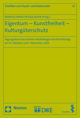 Eigentum - Kunstfreiheit - Kulturguterschutz: Tagungsband Des Achten Heidelberger Kunstrechtstags Am 31. Oktober Und 1. November 2014 (Schriften Zum Kunst- Und Kulturrecht #21) Cover Image