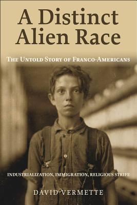 A Distinct Alien Race: The Untold Story of Franco-Americans: Industrialization, Immigration, Religious Strife Cover Image
