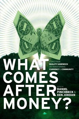 What Comes After Money?: Essays from Reality Sandwich on Transforming Currency and Community Cover Image