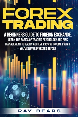 Forex Trading: A Beginners Guide To Foreign Exchange. Learn The Basics Of Trading Psychology And Risk Management To Easily Achieve Pa Cover Image