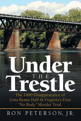 Under the Trestle: The 1980 Disappearance of Gina Renee Hall & Virginia's First No Body Murder Trial. Cover Image